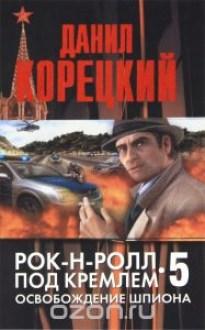 Рок-н-ролл под Кремлем-5. Освобождение шпиона